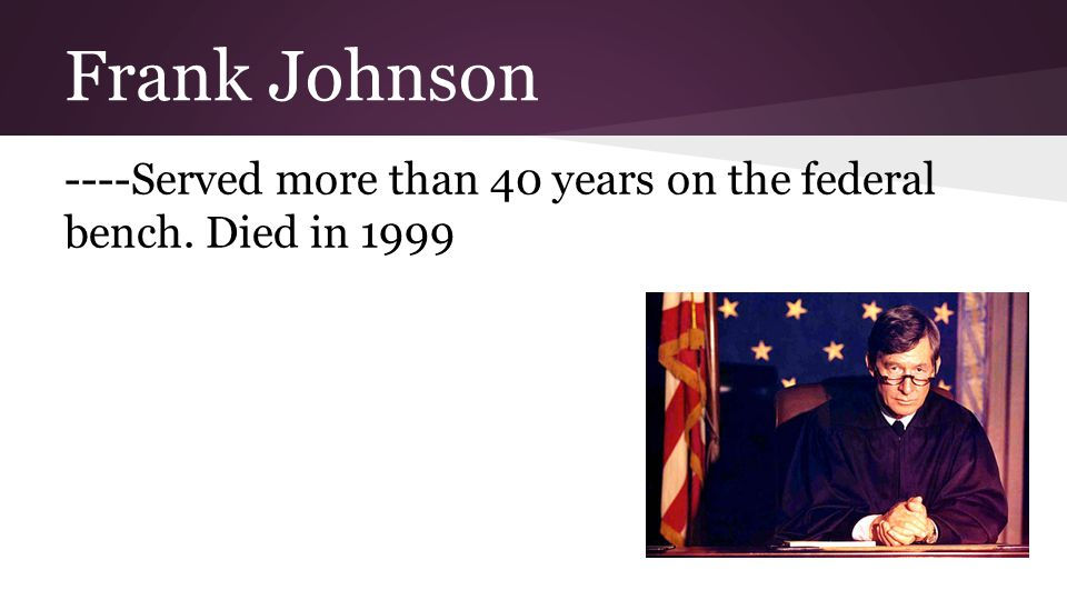 Frank Johnson ----Served more than 40 years on the federal bench. Died in 1999