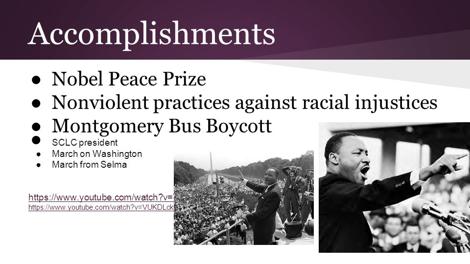 Accomplishments ●Nobel Peace Prize ●Nonviolent practices against racial injustices ●Montgomery Bus Boycott ● SCLC president ●March on Washington ●March from Selma https://www.youtube.com/watch v=T8reaKQgwKg https://www.youtube.com/watch v=VUKDLckZ0Z0