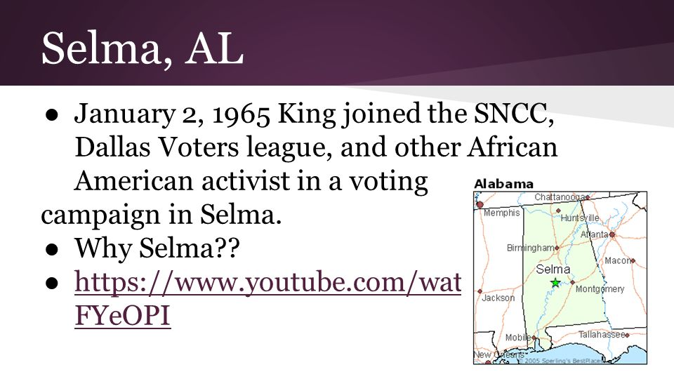 Selma, AL ●January 2, 1965 King joined the SNCC, Dallas Voters league, and other African American activist in a voting campaign in Selma.