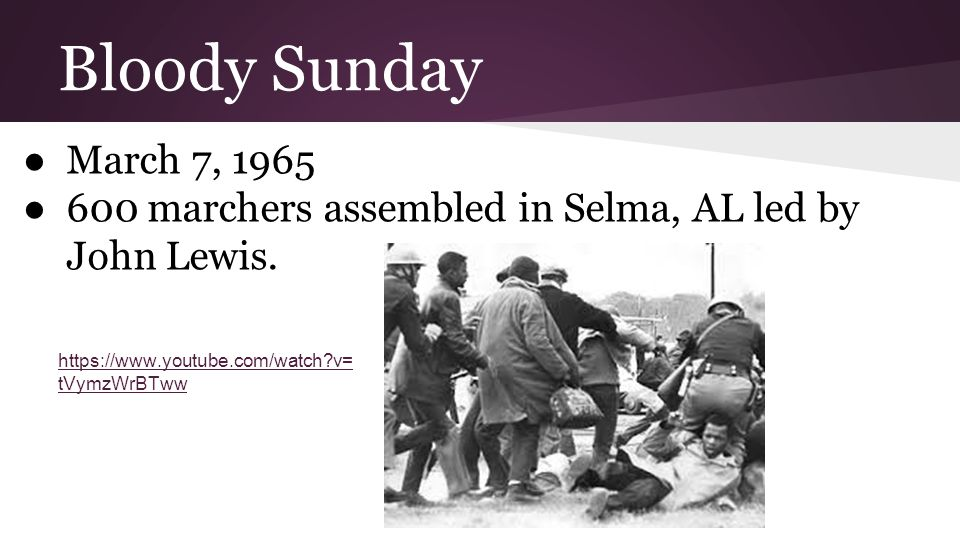Bloody Sunday ●March 7, 1965 ●600 marchers assembled in Selma, AL led by John Lewis. https://www.youtube.com/watch?v= tVymzWrBTww