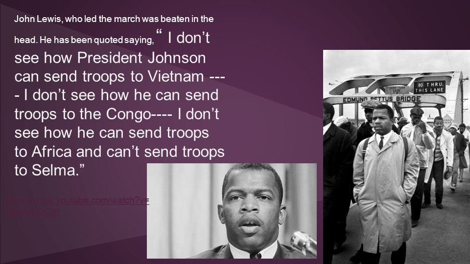 "John Lewis, who led the march was beaten in the head. He has been quoted saying, "" I don't see how President Johnson can send troops to Vietnam --- -"