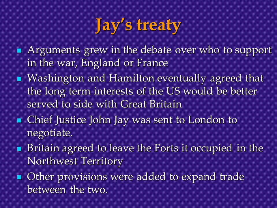 Jay's treaty Arguments grew in the debate over who to support in the war, England or France Arguments grew in the debate over who to support in the war, England or France Washington and Hamilton eventually agreed that the long term interests of the US would be better served to side with Great Britain Washington and Hamilton eventually agreed that the long term interests of the US would be better served to side with Great Britain Chief Justice John Jay was sent to London to negotiate.