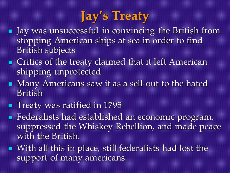 Jay's Treaty Jay was unsuccessful in convincing the British from stopping American ships at sea in order to find British subjects Jay was unsuccessful