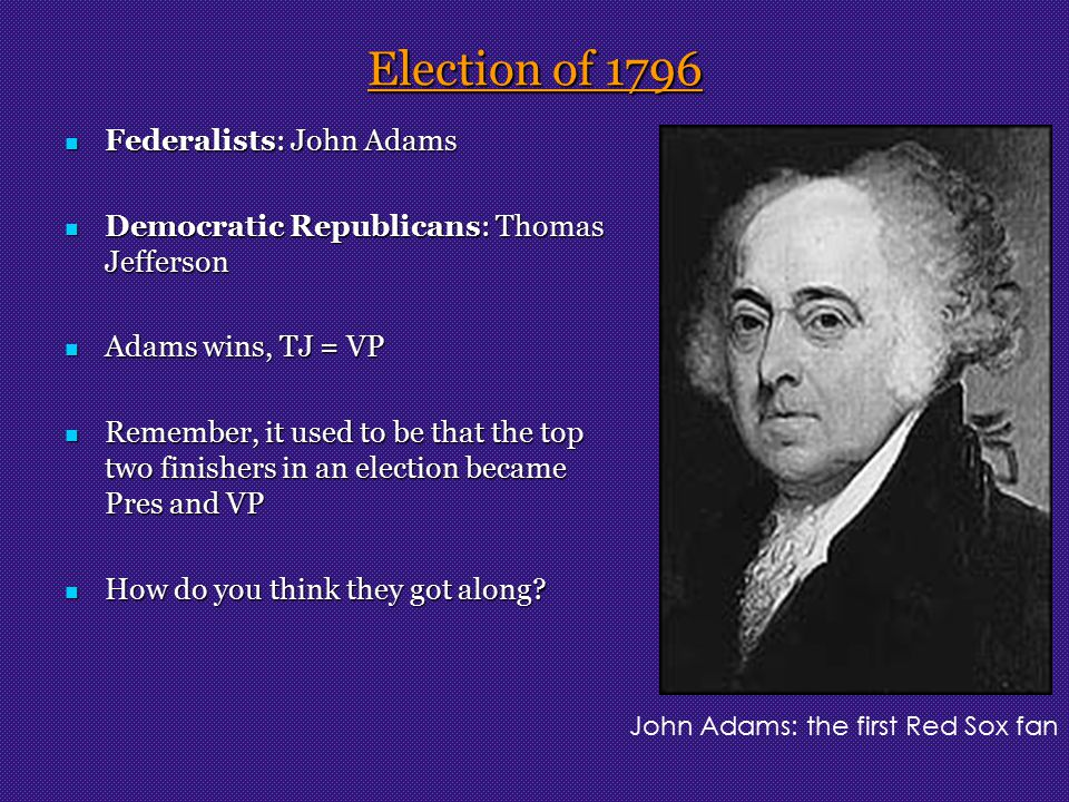 Election of 1796 Federalists: John Adams Federalists: John Adams Democratic Republicans: Thomas Jefferson Democratic Republicans: Thomas Jefferson Adams wins, TJ = VP Adams wins, TJ = VP Remember, it used to be that the top two finishers in an election became Pres and VP Remember, it used to be that the top two finishers in an election became Pres and VP How do you think they got along.