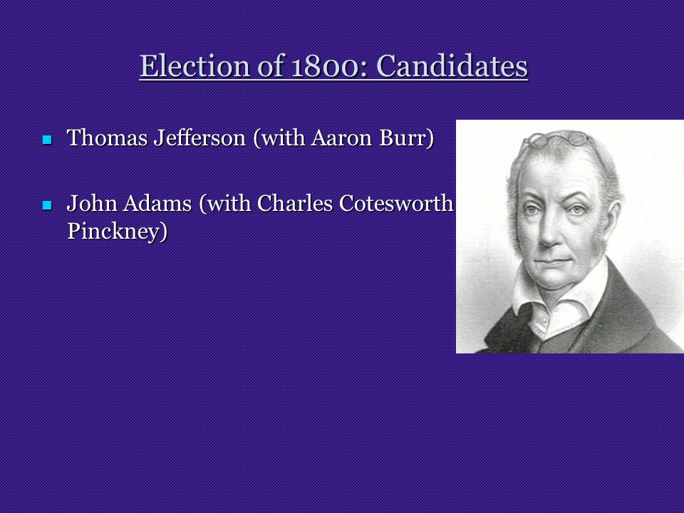 Election of 1800: Candidates Thomas Jefferson (with Aaron Burr) Thomas Jefferson (with Aaron Burr) John Adams (with Charles Cotesworth Pinckney) John