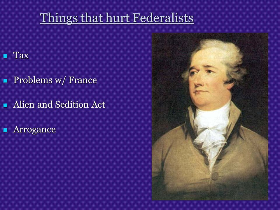 Things that hurt Federalists Tax Tax Problems w/ France Problems w/ France Alien and Sedition Act Alien and Sedition Act Arrogance Arrogance