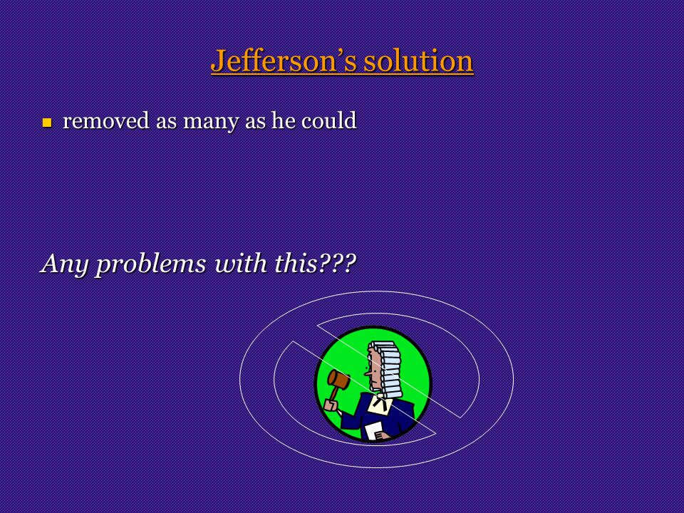 Jefferson's solution removed as many as he could removed as many as he could Any problems with this