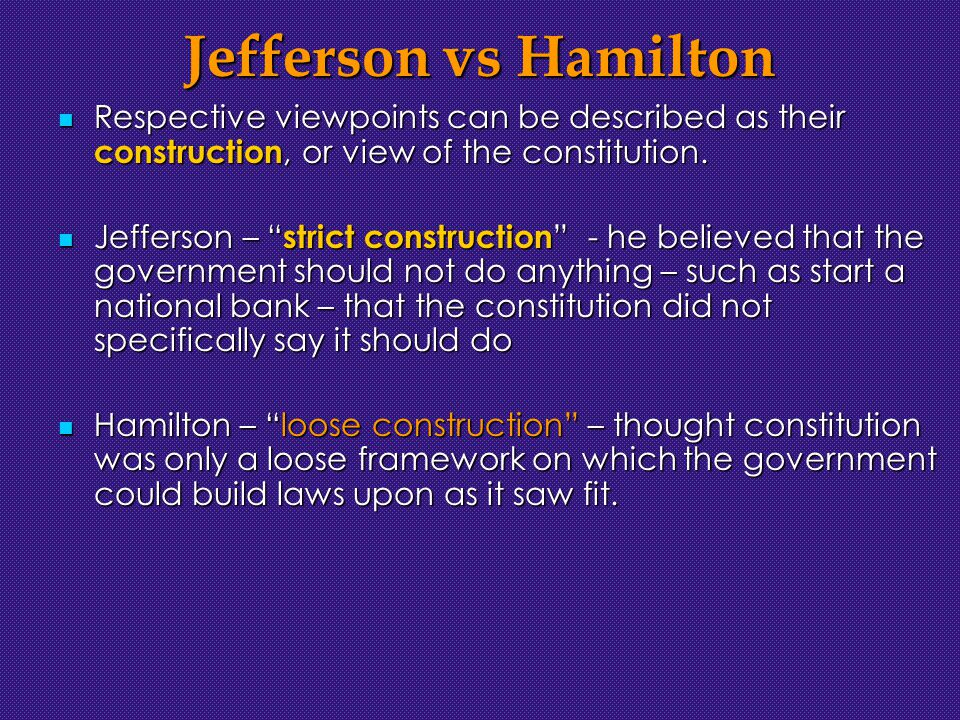 Jefferson vs Hamilton Respective viewpoints can be described as their construction, or view of the constitution.