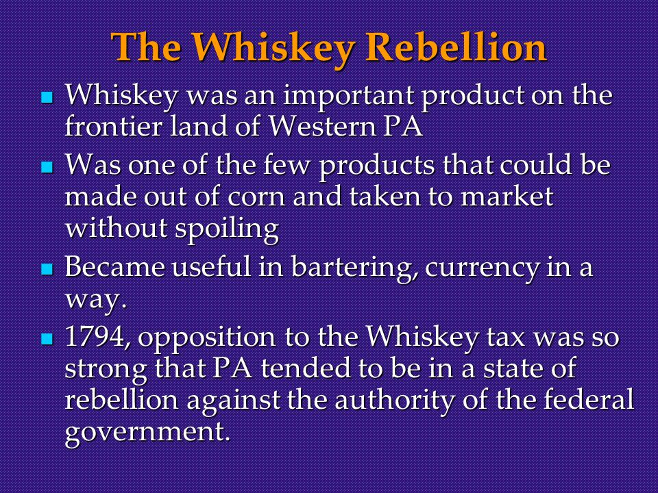 The Whiskey Rebellion Whiskey was an important product on the frontier land of Western PA Whiskey was an important product on the frontier land of Western PA Was one of the few products that could be made out of corn and taken to market without spoiling Was one of the few products that could be made out of corn and taken to market without spoiling Became useful in bartering, currency in a way.