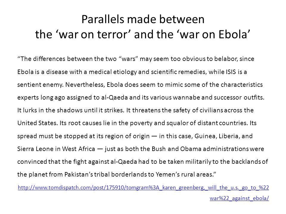 Parallels made between the 'war on terror' and the 'war on Ebola' The differences between the two wars may seem too obvious to belabor, since Ebola is a disease with a medical etiology and scientific remedies, while ISIS is a sentient enemy.