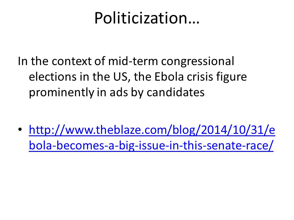 Politicization… In the context of mid-term congressional elections in the US, the Ebola crisis figure prominently in ads by candidates http://www.theblaze.com/blog/2014/10/31/e bola-becomes-a-big-issue-in-this-senate-race/ http://www.theblaze.com/blog/2014/10/31/e bola-becomes-a-big-issue-in-this-senate-race/