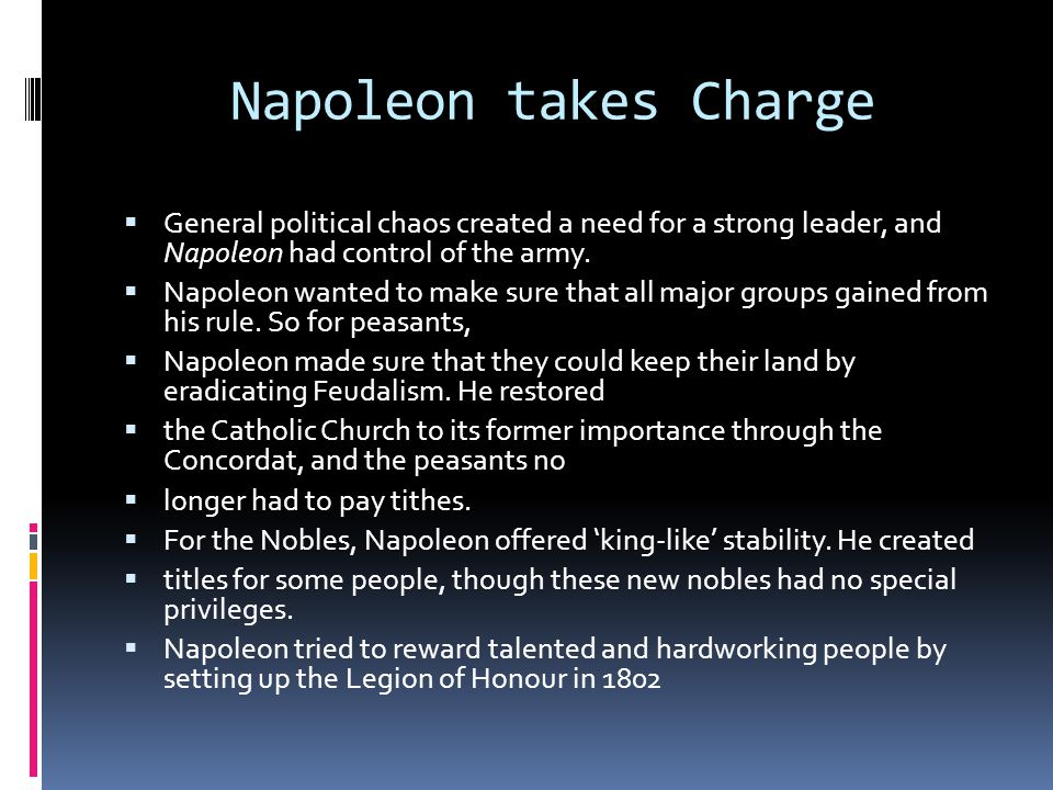 Napoleon takes Charge  General political chaos created a need for a strong leader, and Napoleon had control of the army.  Napoleon wanted to make su