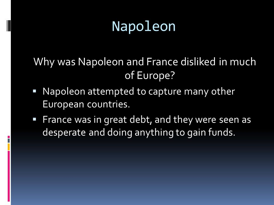 Napoleon Why was Napoleon and France disliked in much of Europe?  Napoleon attempted to capture many other European countries.  France was in great