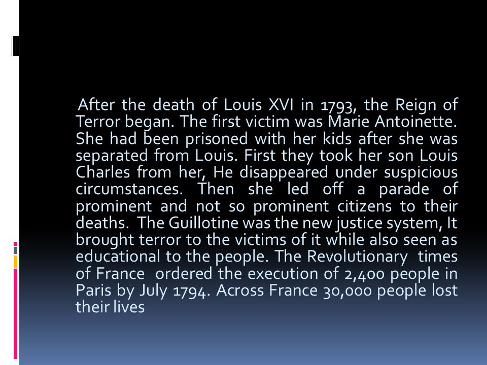 After the death of Louis XVI in 1793, the Reign of Terror began. The first victim was Marie Antoinette. She had been prisoned with her kids after she