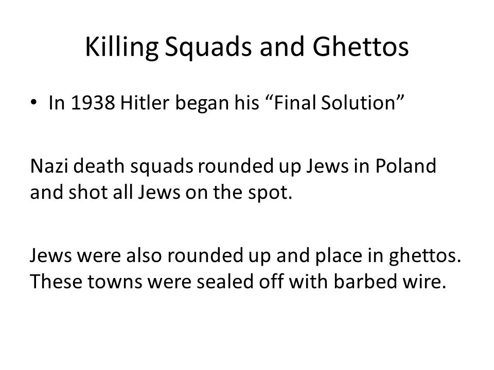 Killing Squads and Ghettos In 1938 Hitler began his Final Solution Nazi death squads rounded up Jews in Poland and shot all Jews on the spot.