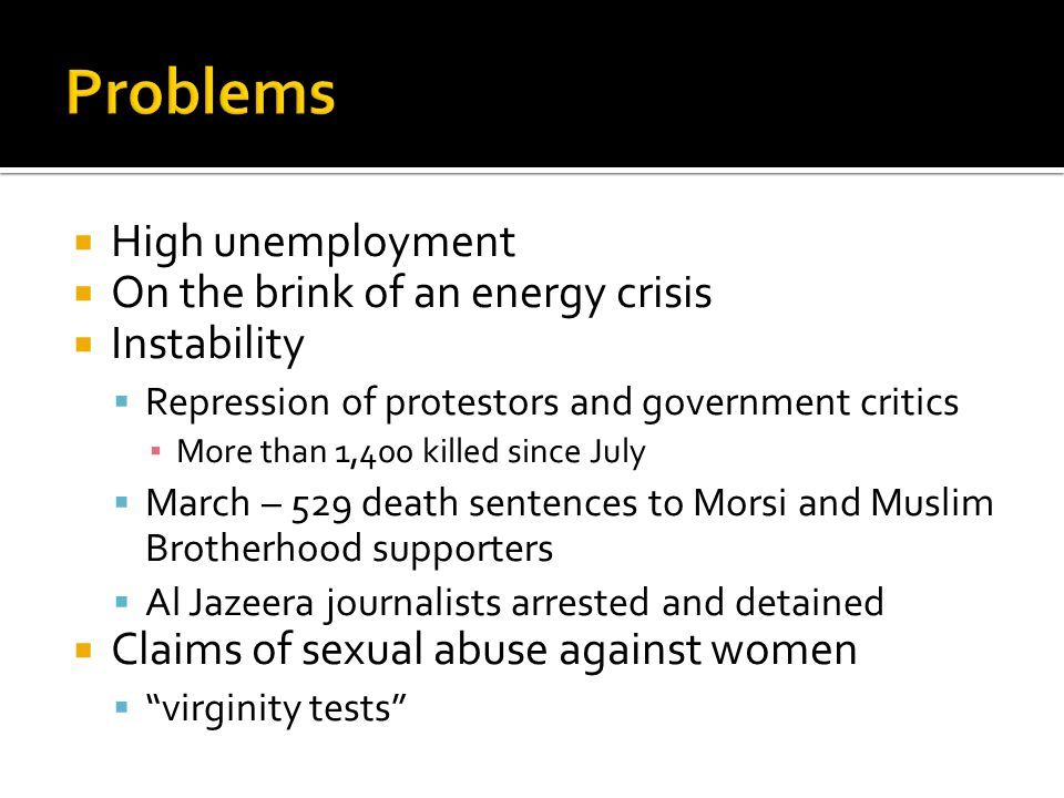  High unemployment  On the brink of an energy crisis  Instability  Repression of protestors and government critics ▪ More than 1,400 killed since July  March – 529 death sentences to Morsi and Muslim Brotherhood supporters  Al Jazeera journalists arrested and detained  Claims of sexual abuse against women  virginity tests