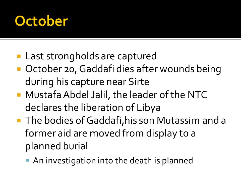 Last strongholds are captured  October 20, Gaddafi dies after wounds being during his capture near Sirte  Mustafa Abdel Jalil, the leader of the NTC declares the liberation of Libya  The bodies of Gaddafi,his son Mutassim and a former aid are moved from display to a planned burial  An investigation into the death is planned