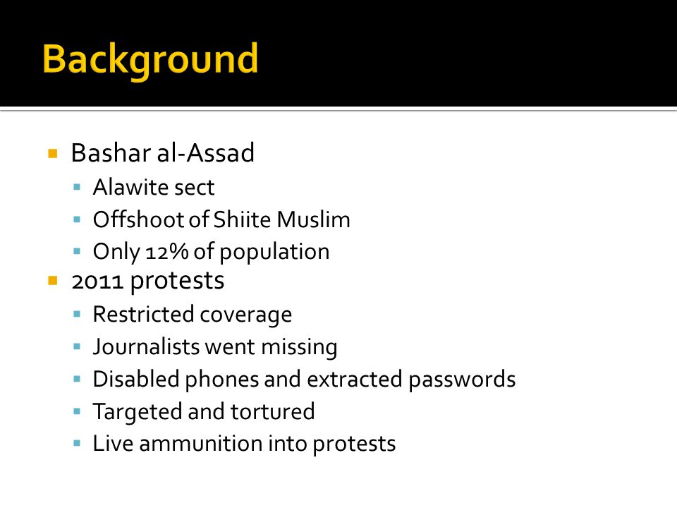  Bashar al-Assad  Alawite sect  Offshoot of Shiite Muslim  Only 12% of population  2011 protests  Restricted coverage  Journalists went missing  Disabled phones and extracted passwords  Targeted and tortured  Live ammunition into protests