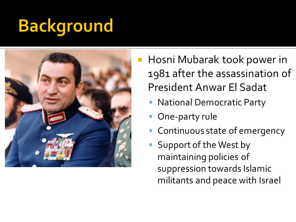  Hosni Mubarak took power in 1981 after the assassination of President Anwar El Sadat  National Democratic Party  One-party rule  Continuous state of emergency  Support of the West by maintaining policies of suppression towards Islamic militants and peace with Israel