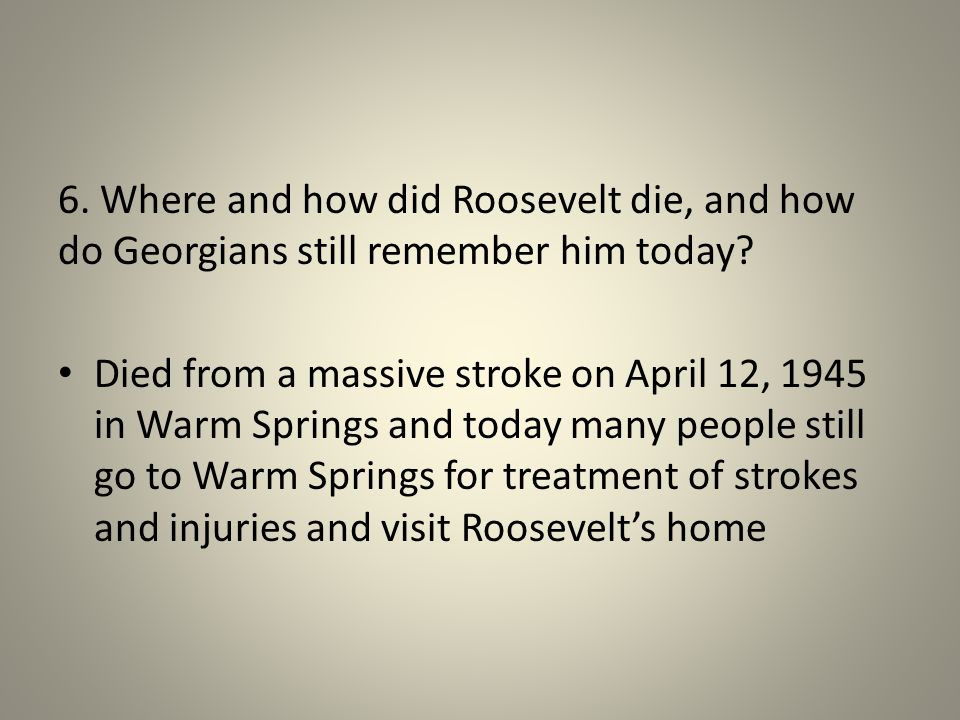 6. Where and how did Roosevelt die, and how do Georgians still remember him today.