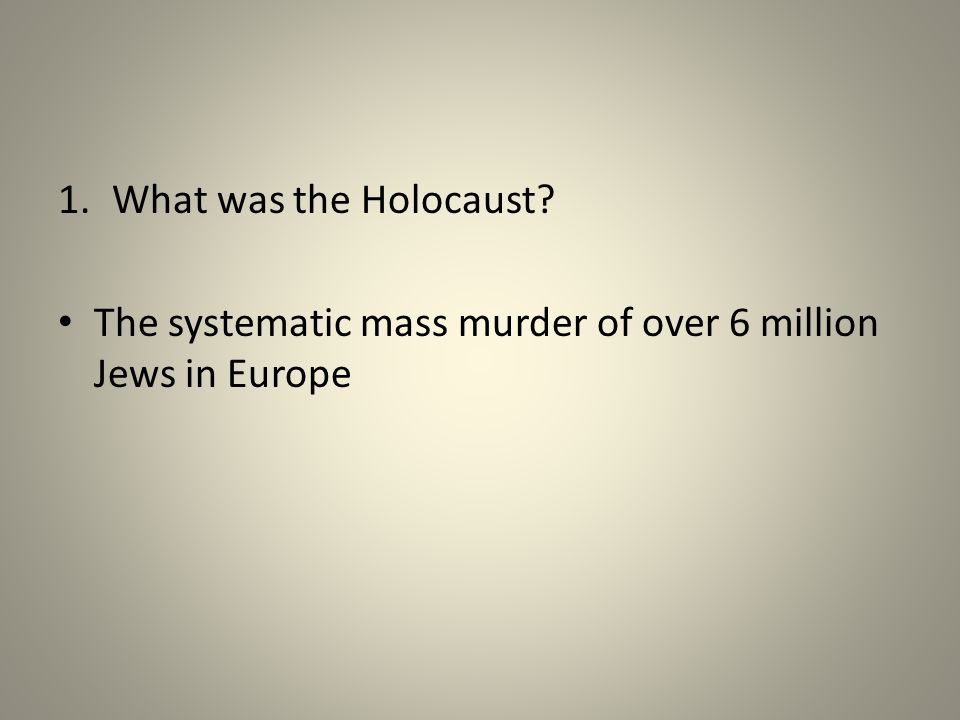 1.What was the Holocaust The systematic mass murder of over 6 million Jews in Europe