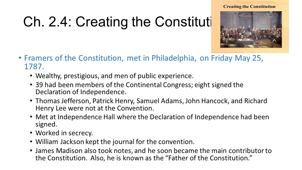 Ch. 2.4: Creating the Constitution Framers of the Constitution, met in Philadelphia, on Friday May 25, 1787. Wealthy, prestigious, and men of public e