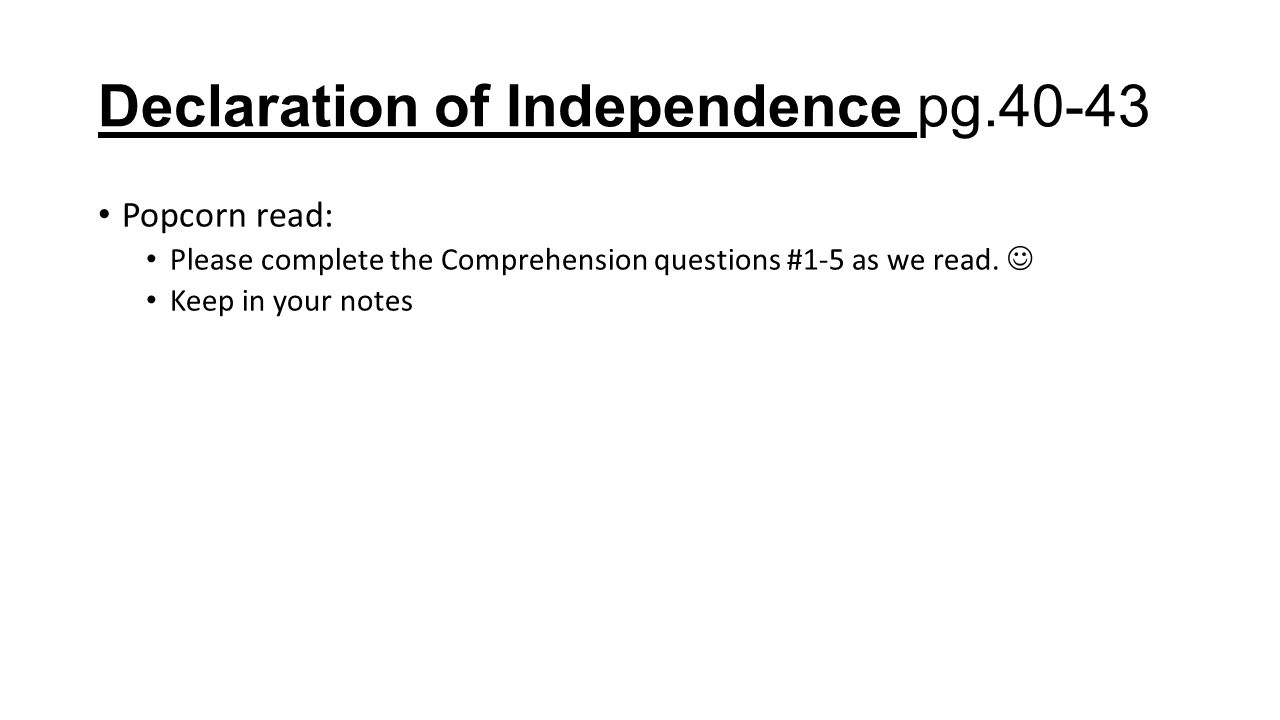 Declaration of Independence pg.40-43 Popcorn read: Please complete the Comprehension questions #1-5 as we read. Keep in your notes