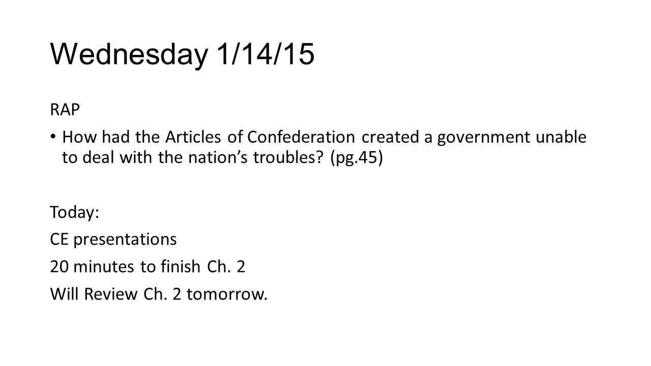 Wednesday 1/14/15 RAP How had the Articles of Confederation created a government unable to deal with the nation's troubles? (pg.45) Today: CE presenta