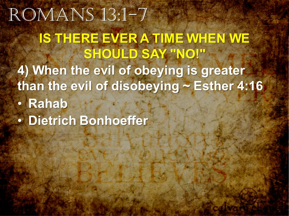 Romans 13:1-7 IS THERE EVER A TIME WHEN WE SHOULD SAY NO! 4) When the evil of obeying is greater than the evil of disobeying ~ Esther 4:16 RahabRahab Dietrich BonhoefferDietrich Bonhoeffer