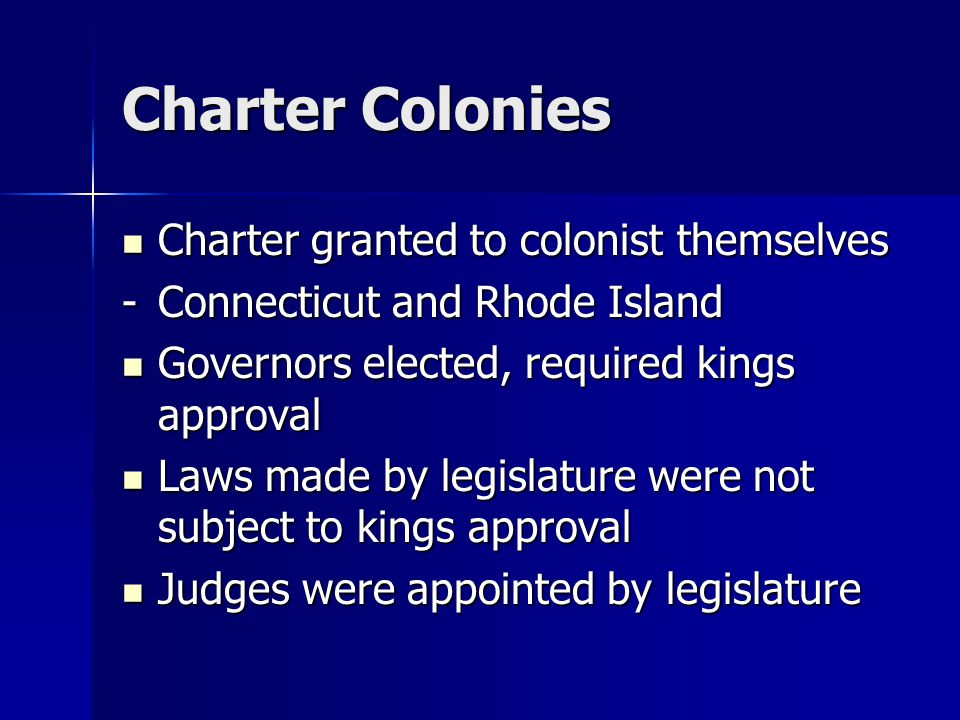 Charter Colonies Charter granted to colonist themselves Charter granted to colonist themselves -Connecticut and Rhode Island Governors elected, required kings approval Governors elected, required kings approval Laws made by legislature were not subject to kings approval Laws made by legislature were not subject to kings approval Judges were appointed by legislature Judges were appointed by legislature