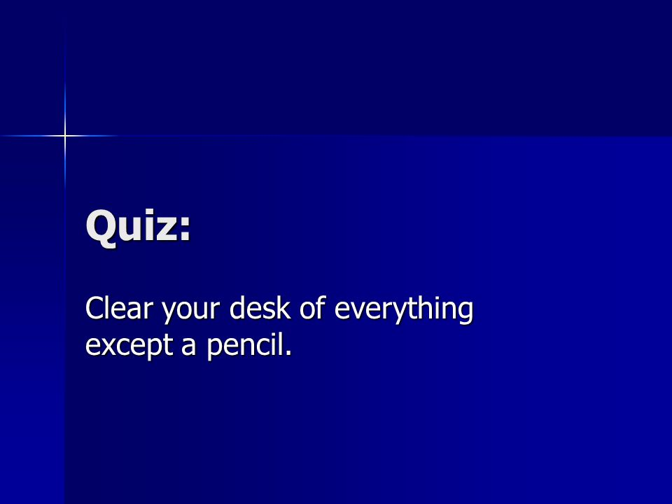 Quiz: Clear your desk of everything except a pencil.
