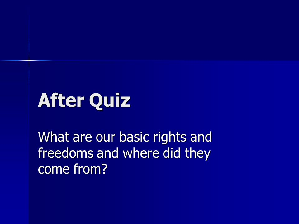 After Quiz What are our basic rights and freedoms and where did they come from