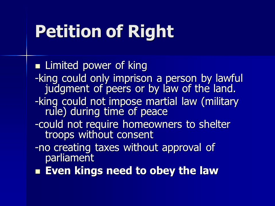 Petition of Right Limited power of king Limited power of king -king could only imprison a person by lawful judgment of peers or by law of the land.