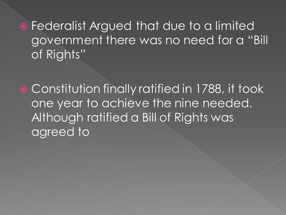 Federalist Argued that due to a limited government there was no need for a Bill of Rights  Constitution finally ratified in 1788, it took one year to achieve the nine needed.