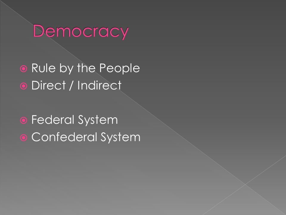  Rule by the People  Direct / Indirect  Federal System  Confederal System