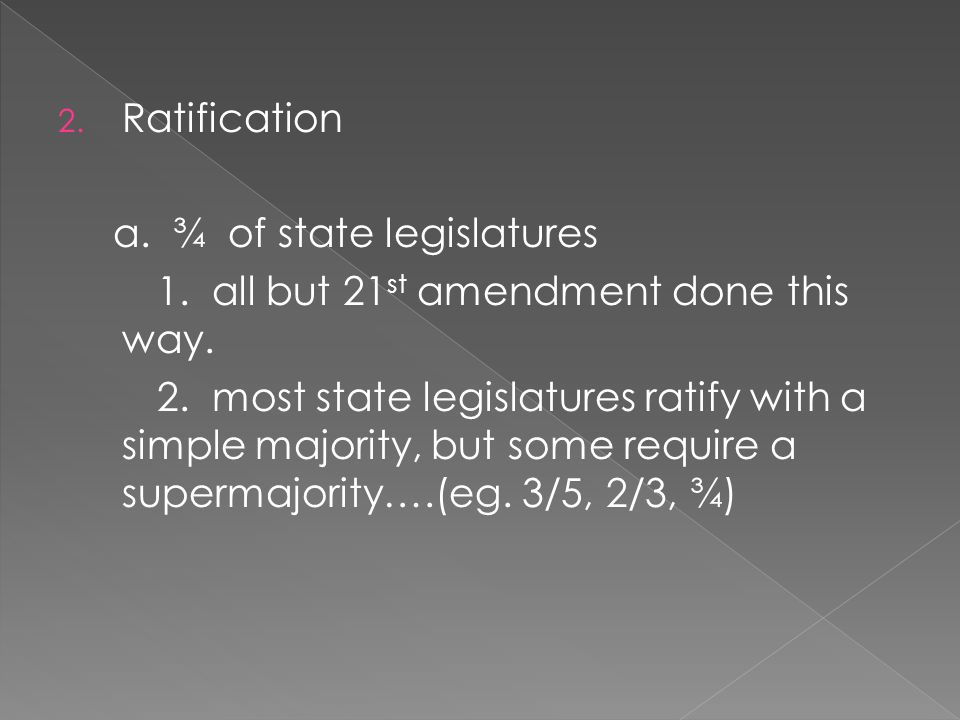 2. Ratification a. ¾ of state legislatures 1. all but 21 st amendment done this way.