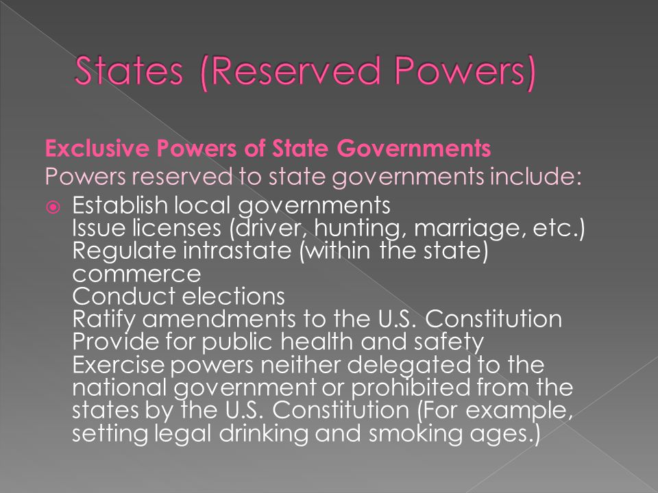 Exclusive Powers of State Governments Powers reserved to state governments include:  Establish local governments Issue licenses (driver, hunting, marriage, etc.) Regulate intrastate (within the state) commerce Conduct elections Ratify amendments to the U.S.