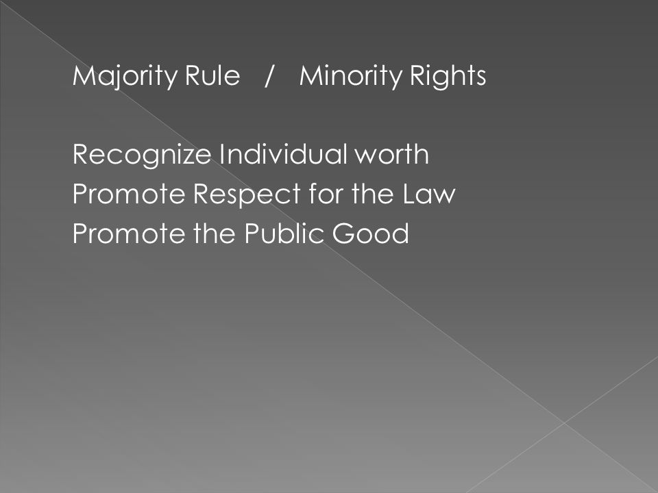Majority Rule / Minority Rights Recognize Individual worth Promote Respect for the Law Promote the Public Good