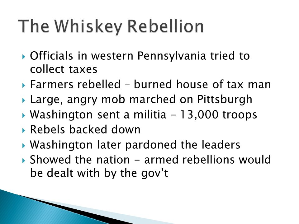 Officials in western Pennsylvania tried to collect taxes  Farmers rebelled – burned house of tax man  Large, angry mob marched on Pittsburgh  Was