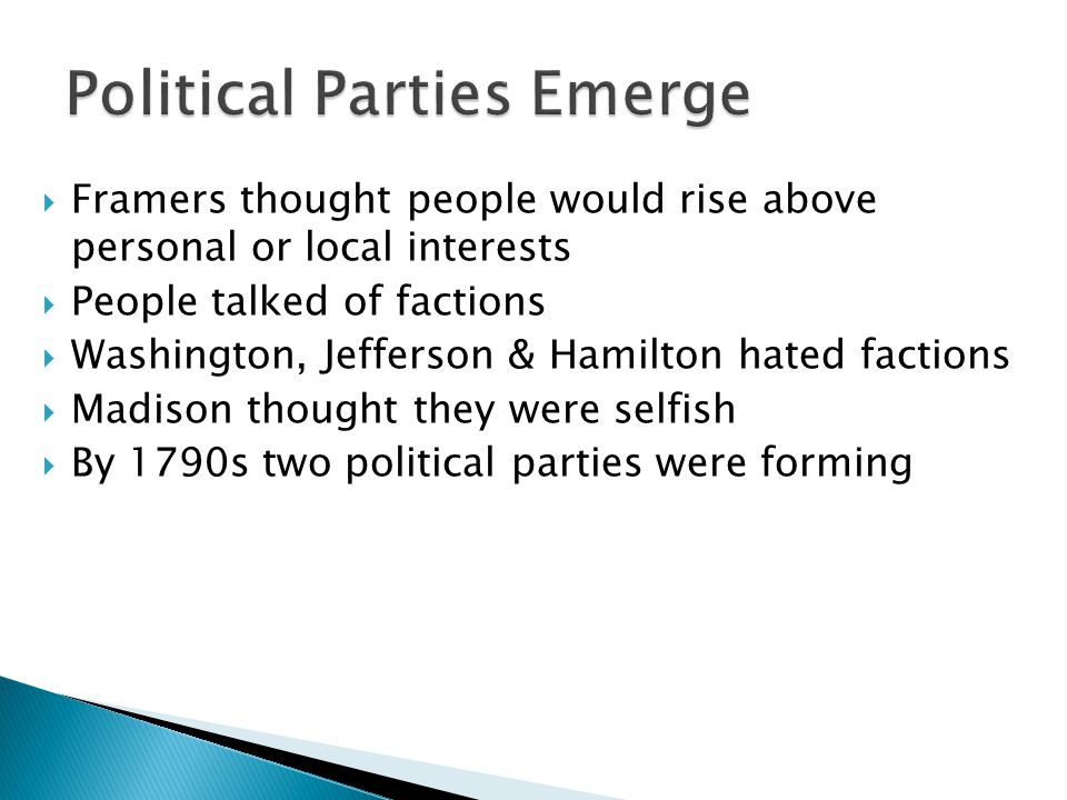  Framers thought people would rise above personal or local interests  People talked of factions  Washington, Jefferson & Hamilton hated factions  Madison thought they were selfish  By 1790s two political parties were forming
