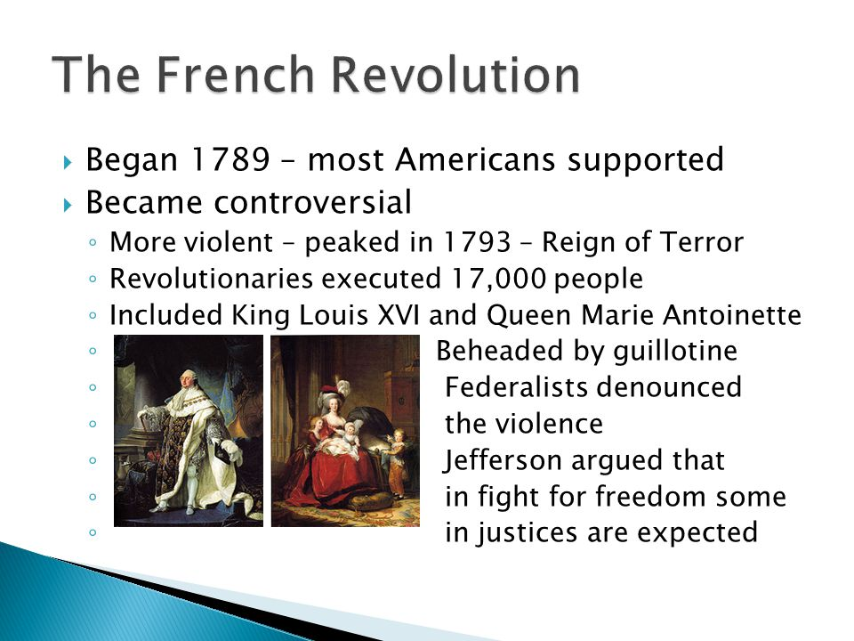  Began 1789 – most Americans supported  Became controversial ◦ More violent – peaked in 1793 – Reign of Terror ◦ Revolutionaries executed 17,000 peo