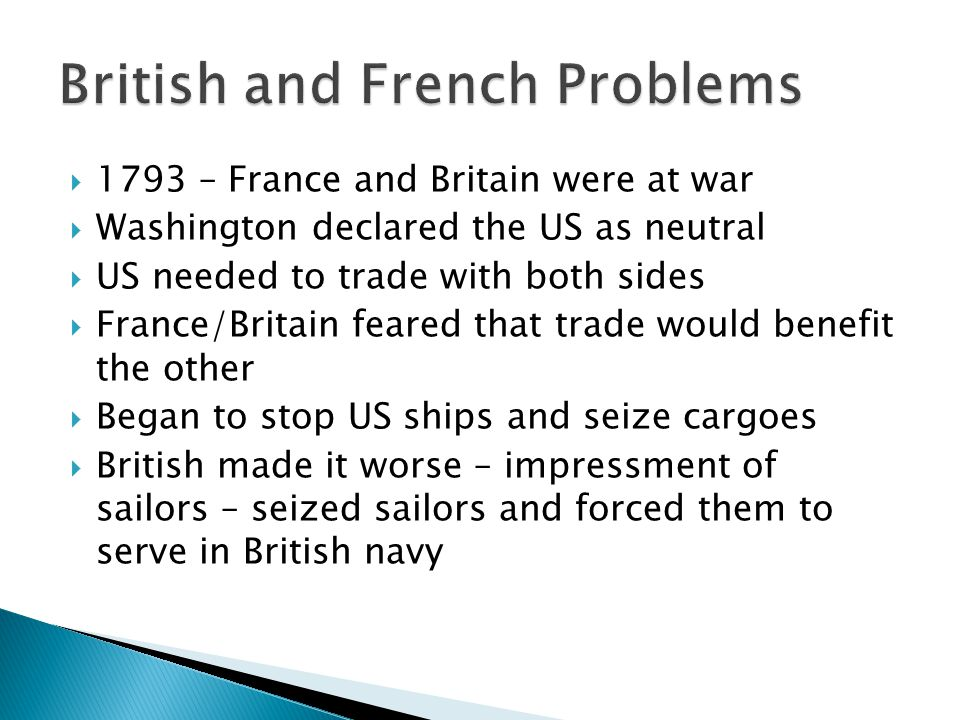  1793 – France and Britain were at war  Washington declared the US as neutral  US needed to trade with both sides  France/Britain feared that trad