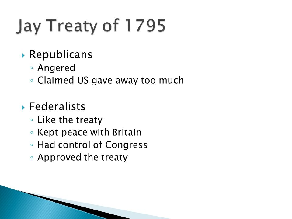  Republicans ◦ Angered ◦ Claimed US gave away too much  Federalists ◦ Like the treaty ◦ Kept peace with Britain ◦ Had control of Congress ◦ Approved the treaty