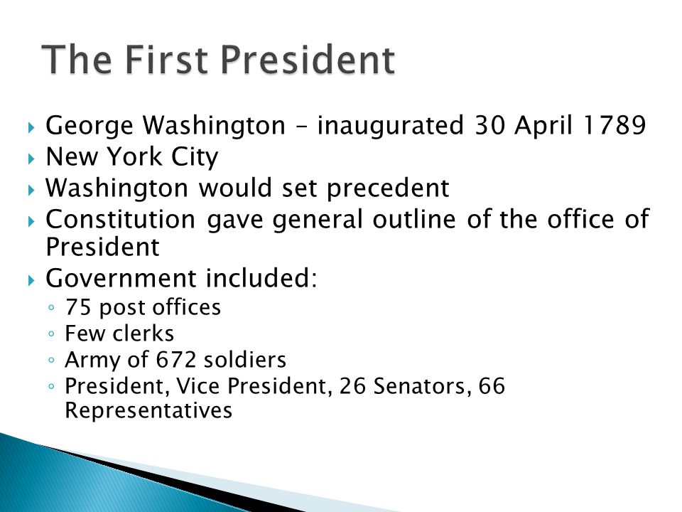  George Washington – inaugurated 30 April 1789  New York City  Washington would set precedent  Constitution gave general outline of the office of