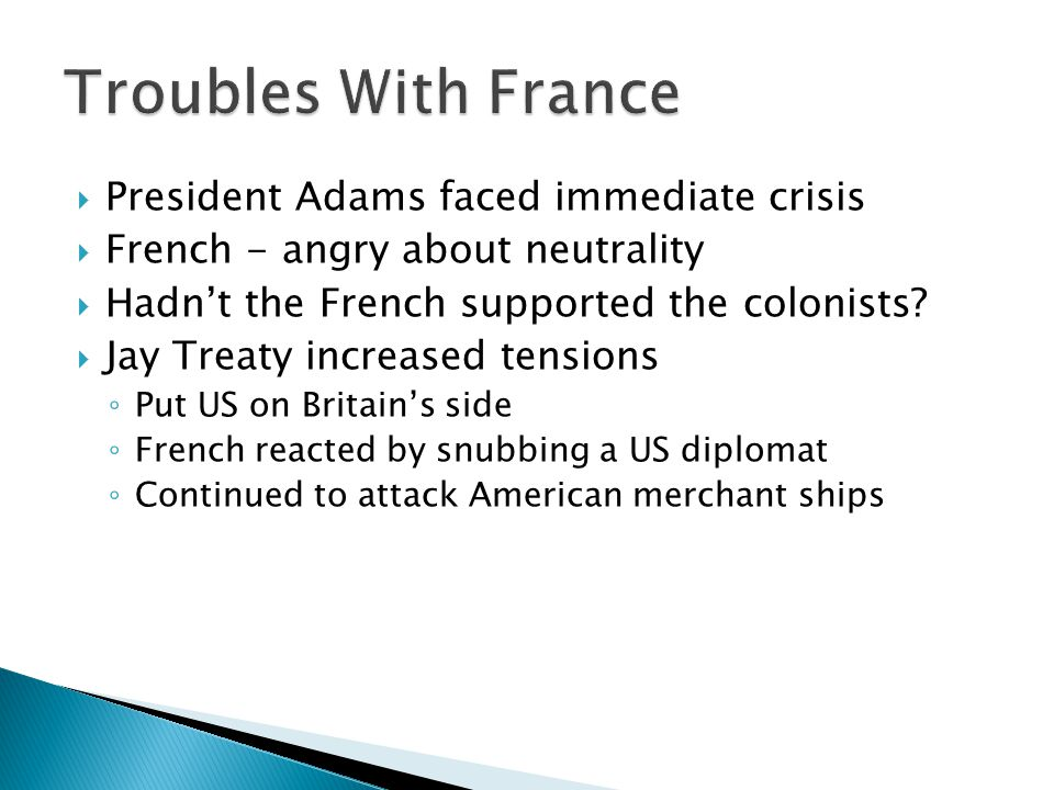  President Adams faced immediate crisis  French - angry about neutrality  Hadn't the French supported the colonists.