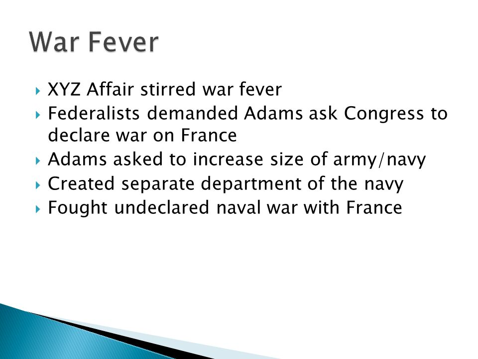  XYZ Affair stirred war fever  Federalists demanded Adams ask Congress to declare war on France  Adams asked to increase size of army/navy  Created separate department of the navy  Fought undeclared naval war with France
