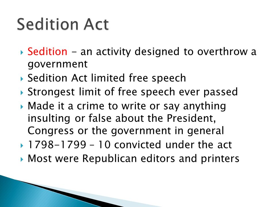  Sedition - an activity designed to overthrow a government  Sedition Act limited free speech  Strongest limit of free speech ever passed  Made it