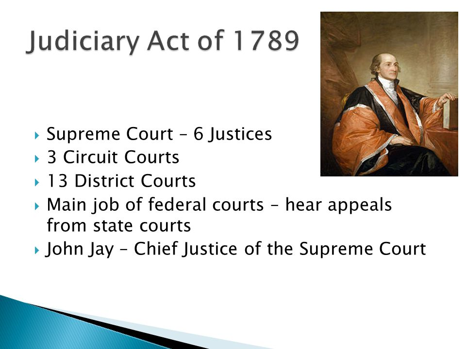  Supreme Court – 6 Justices  3 Circuit Courts  13 District Courts  Main job of federal courts – hear appeals from state courts  John Jay – Chief Justice of the Supreme Court