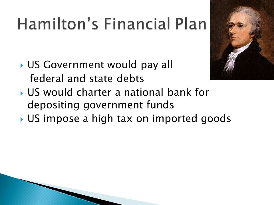  US Government would pay all federal and state debts  US would charter a national bank for depositing government funds  US impose a high tax on imported goods