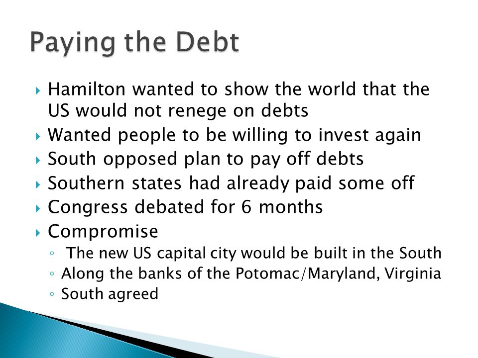  Hamilton wanted to show the world that the US would not renege on debts  Wanted people to be willing to invest again  South opposed plan to pay off debts  Southern states had already paid some off  Congress debated for 6 months  Compromise ◦ The new US capital city would be built in the South ◦ Along the banks of the Potomac/Maryland, Virginia ◦ South agreed
